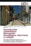 Constitución colombiana: Disrupción tecnológica, fast track y religión: El rol del constitucionalismo en la tecnología, el marco legal para la paz y las fiestas religiosas en Colombia