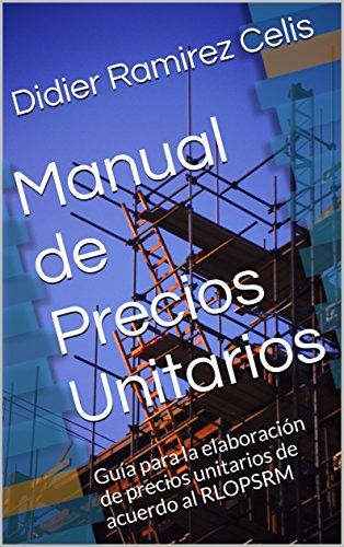 Manual de Precios Unitarios: Guía para la elaboración de precios unitarios de acuerdo al RLOPSRM por Didier Ramirez Celis