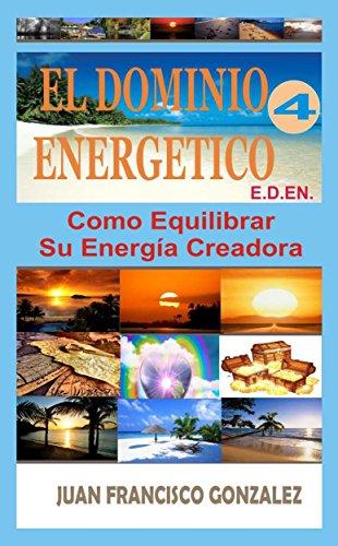 EL DOMINIO ENERGETICO 4: COMO EQUILIBRAR SU ENERGÍA CREADORA por JUAN FRANCISCO GONZALEZ