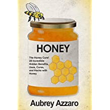 Honey: The Honey Cure! 28 Incredible Hidden Benefits, Uses, Cures and Hacks with Honey (Allergy Relief - Natural Cures - Home Remedies - Herbal Treatments) (English Edition)