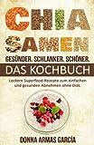 Chia Samen Rezeptbuch: Donna Armas Garcia: Gesünder, schlanker, schöner. Das Chia Samen Kochbuch!
