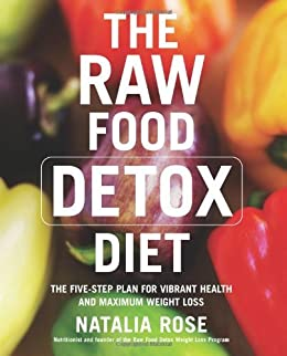 The Raw Food Detox Diet: The Five-Step Plan for Vibrant Health and Maximum Weight Loss (Raw Food Series) by [Rose, Natalia]