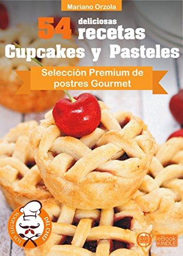 54 DELICIOSAS RECETAS - CUPCAKES Y PASTELES: Selección Premium de postres Gourmet (Colección Los Elegidos del Chef nº 17)
