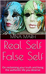 Real Self False Self: On Reclaiming Your Truth And Living The Authentic Life You Deserve (English Edition)