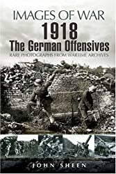 1918 The German Offensives: Rare Photographs from Wartime Archives (Images of War) by John Sheen (2008-03-21)