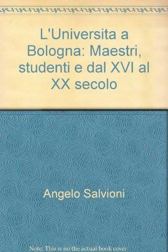 L'Universita a Bologna: Maestri, studenti e dal XVI al XX secolo