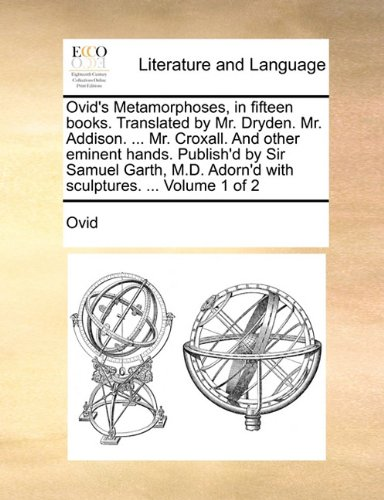 Ovid's Metamorphoses, in fifteen books. Translated by Mr. Dryden. Mr. Addison. ... Mr. Croxall. And other eminent hands. Publish'd by Sir Samuel Garth, M.D. Adorn'd with sculptures. ...  Volume 1 of 2