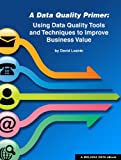 A Data Quality Primer: Using Data Quality Tools and Techniques to Improve Business Value (English Edition)