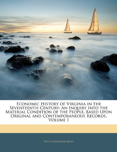 Economic History of Virginia in the Seventeenth Century: An Inquiry Into the Material Condition of the People, Based Upon Original and Contemporaneous Records, Volume 1