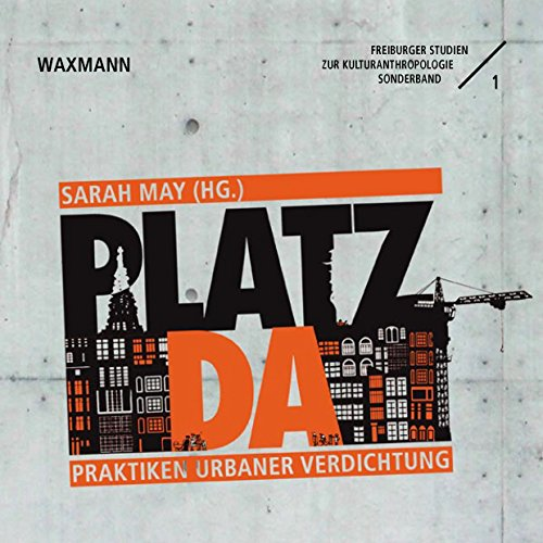 Platz da!: Praktiken urbaner Verdichtung (Freiburger Studien zur Kulturanthropologie)