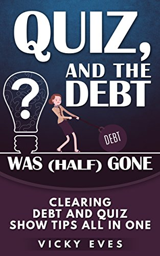 Quiz, and the debt was (half) gone: Clearing debt and quiz show tips all in one (English Edition)