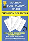 ADDITIONS SOUSTRACTIONS CP CE1 CHAMPION DES MATHS 100 JOURS D'EXERCICES PROGRESSIFS + DE 4000 OPÉRATIONS EXERCICES CHRONOMÉTRÉS: Cahier d'exercices pour progresser en calcul