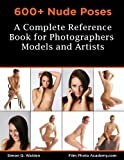 600+ Nude Poses: A Complete Reference Book for Photographers, Models and Artists: How to Pose Nude Models with Effective Flow-Posing to get the Best From ... and your