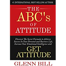 The ABCs of Attitude: Discover Your Secret Formula to Achieve Success in Your Personal and Business Life, Increase Your Emotional Intelligence and GET ... (Attitude Is Everything) (English Edition)
