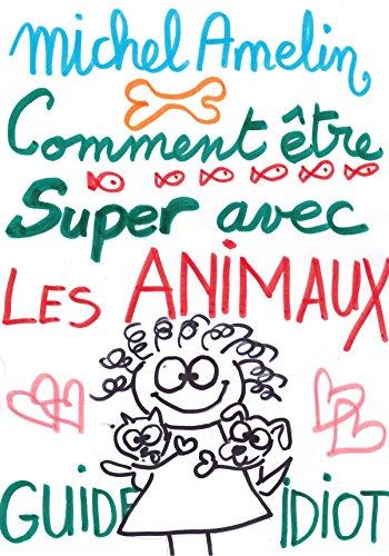 COMMENT ETRE SUPER AVEC LES ANIMAUX (chat, chien, poisson rouge etc...) (Guide idiot) (Ha ! Ha ! Ha ! t. 15)