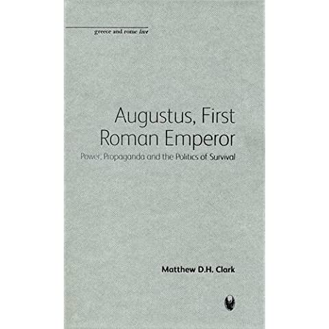 Augustus, First Roman Emperor: Power, Propaganda and the Politics of Survival: Power and Propaganda in Augustan Rome (Bristol Phoenix Press Greece and Rome Live)