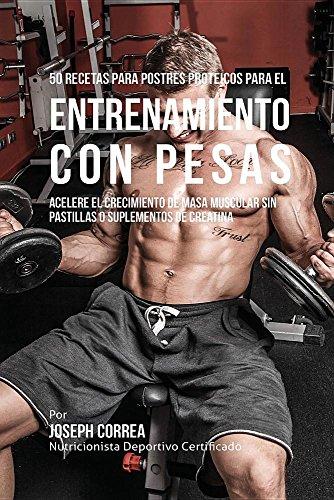 50 Recetas para Postres Proteicos para el Entrenamiento con Pesas: Acelere el Crecimiento de Masa Muscular sin Pastillas o Suplementos de Creatina por Joseph Correa