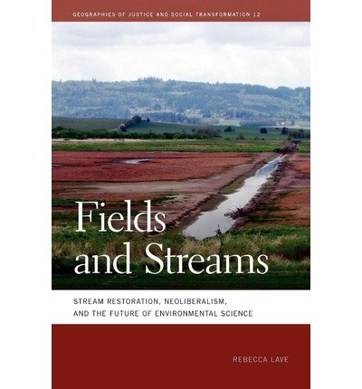 [( Fields and Streams: Stream Restoration, Neoliberalism, and the Future of Environmental Science (Geographies of Justice and Social Transformation (Paperback) #12) By Lave, Rebecca ( Author ) Paperback Nov - 2012)] Paperback