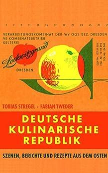 Deutsche Kulinarische Republik: Szenen, Berichte und Rezepte aus dem Osten (German Edition) by [Stregel, Tobias, Tweder, Fabian]