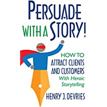 Persuade With a Story!: How to Attract Clients and Customers With Heroic Storytelling (English Edition)
