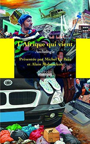 L'Afrique qui vient: Une anthologie-événement pour découvrir cette nouvelle Afrique proposée par Alain Mabanckou et Michel Le Bris