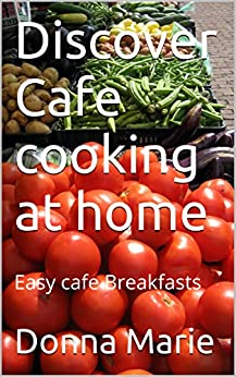 Discover Cafe cooking at home: Easy cafe Breakfasts (English Edition) par [Marie, Donna]