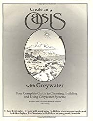 Create an Oasis With Greywater: Your Complete Guide to Choosing, Building and Using Greywater Systems