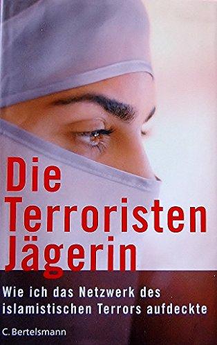 Die Terroristen Jägerin Wie ich das Netzwerk des islamistischen Terrors aufdeckte