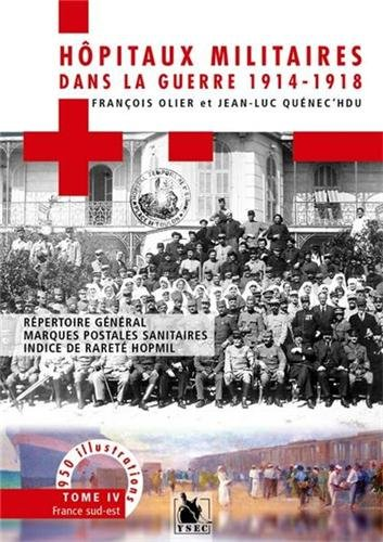Hôpitaux militaires dans la guerre 1914-1918 - Tome IV: Répertoire génral, marques postales sanitaires, indice de rareté Hopmil. France sud-est. 950 illustrations.