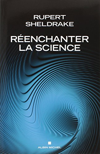 REENCHANTER LA SCIENCE - Les dogmes de la science remis en cause par un grand scientifique par Rupert Sheldrake