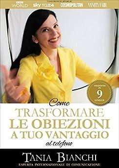 Come trasformare le obiezioni a tuo vantaggio - al telefono (Guide Pratiche Ultra Rapide - al telefono Vol. 2) di [Bianchi, Tania]