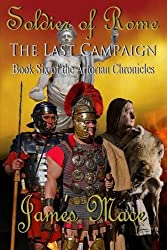 Soldier of Rome: The Last Campaign: Book Six of the Artorian Chronicles by James Mace (2013-11-09)