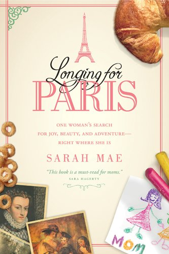 Longing for Paris: One Woman's Search for Joy, Beauty and Adventure—Right Where She Is