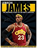 LEBRON JAMES - The Inspiring Story of NBA's Greatest Player - The Unofficial Biography of Cleveland Caveliers Basketball MVP (Children's Biography)