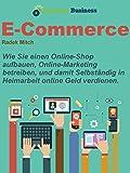 E-commerce: Wie Sie einen Online Shop aufbauen, Online Marketing betreiben, und damit Selbständig in Heimarbeit online Geld verdienen
