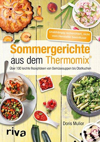 Sommergerichte aus dem Thermomix®: Über 100 leichte Rezeptideen von Gemüsesuppen bis Obstkuchen -
