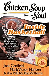 Chicken Soup for the Soul Inside Basketball: 101 Great Hoop Stories from Players, Coaches and Fans