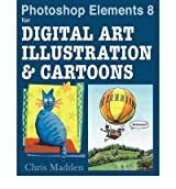 [(Photoshop Elements 8 for Digital Art, Illustration and Cartoons: Drawing, Painting and Being Creative in Elements )] [Author: Chris Madden] [Nov-2010]