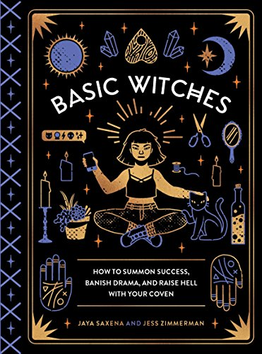 Basic Witches: How to Summon Success, Banish Drama, and Raise Hell with Your Coven por Jaya Saxena