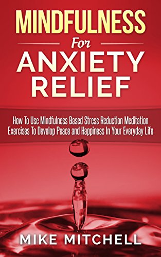 Mindfulness: Mindfulness For Anxiety Relief How To Use Mindfulness Based Stress Reduction Meditation Exercises To Develop Peace and Happiness In Your Everyday Life (English Edition)