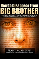 How to Disappear From BIG BROTHER: Avoid Surveillance, Prevent Unwanted Intrusion and Create Privacy in an Era of Global Spying