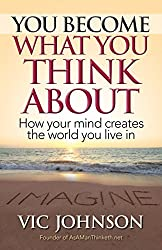 You Become What You Think About: How Your Mind Creates The World You Live In (English Edition)