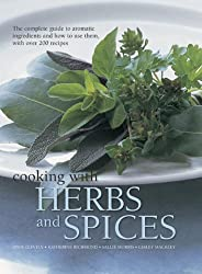 Cooking with Herbs and Spices: The Complete Guide to Aromatic Ingredients and How to Use Them, with Over 200 Recipes