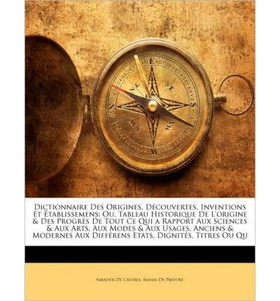 dictionnaire-des-origines-decouvertes-inventions-et-etablissemens-ou-tableau-historique-de-l-39-origine-amp-des-progres-de-tout-ce-qui-a-rapport-aux-sciences-amp-aux-arts-aux-modes-amp-aux-usages-anciens-amp-modernes-aux-differens-etats-di-paperback-french-common