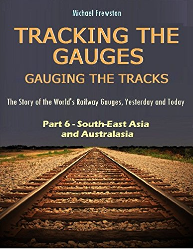 TRACKING THE GAUGES, GAUGING THE TRACKS - Part 6: South-East Asia and Australasia: The Story of the World's Railway Gauges, Yesterday and Today (TRACKING ... Yesterday and Today) (English Edition) -