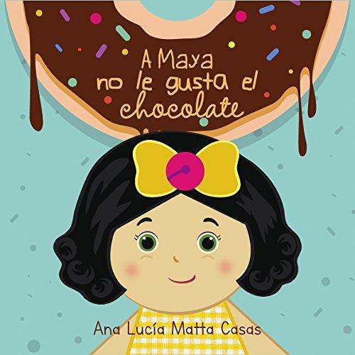 A MAYA NO LE GUSTA EL CHOCOLATE por ANA LUCIA MATTA CASAS