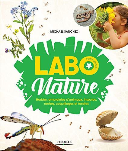 Labo nature pour les kids: Herbier, empreintes d'animaux, insectes, roches, coquillages et fossiles