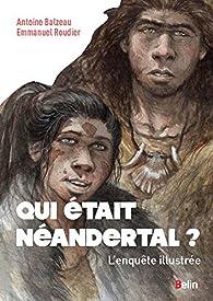 Qui était Néandertal ? - L'enquête illustrée par Antoine Balzeau