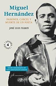 Miguel Hernández: Pasiones, cárcel y muerte de un poeta par  José Luis Ferris