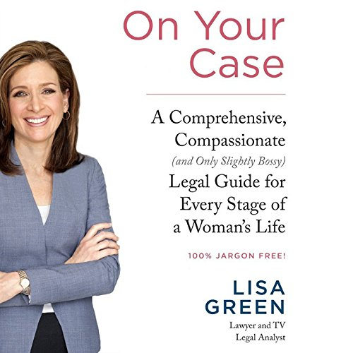 On Your Case: A Comprehensive, Compassionate (and Only Slightly Bossy) Legal Guide for Every Stage of a Woman S Life